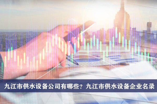 九江市供水设备公司有哪些?九江供水设备企业名录