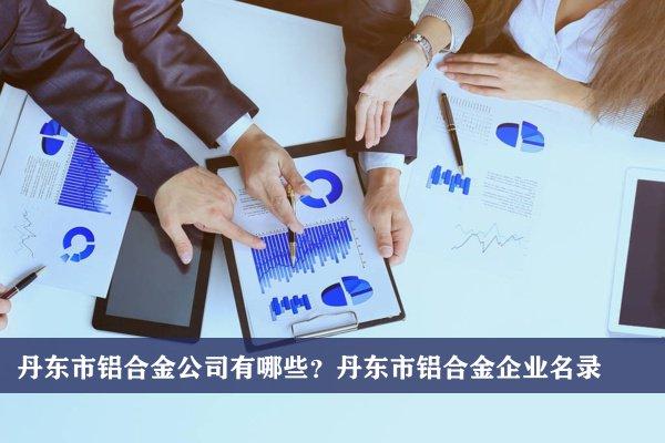 丹东市铝合金公司有哪些?丹东铝合金企业名录