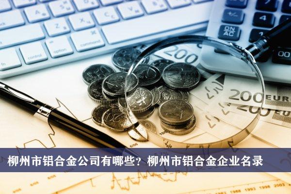 柳州市铝合金公司有哪些?柳州铝合金企业名录