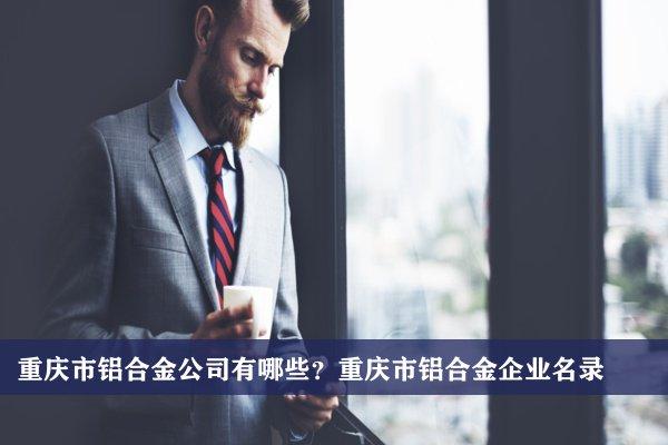 重庆市铝合金公司有哪些?重庆铝合金企业名录