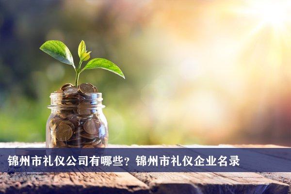锦州市礼仪公司有哪些?锦州礼仪企业名录
