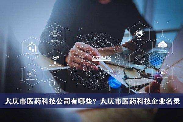 大庆市医药科技公司有哪些?大庆医药科技企业名录