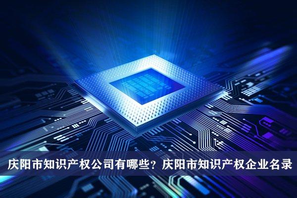 庆阳市知识产权公司有哪些?庆阳知识产权企业名录