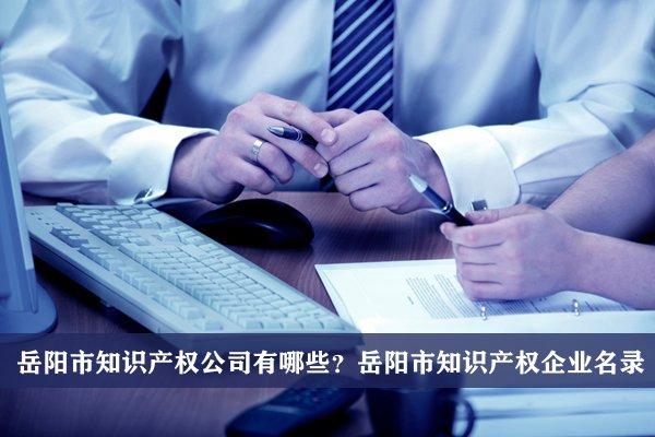 岳阳市知识产权公司有哪些?岳阳知识产权企业名录