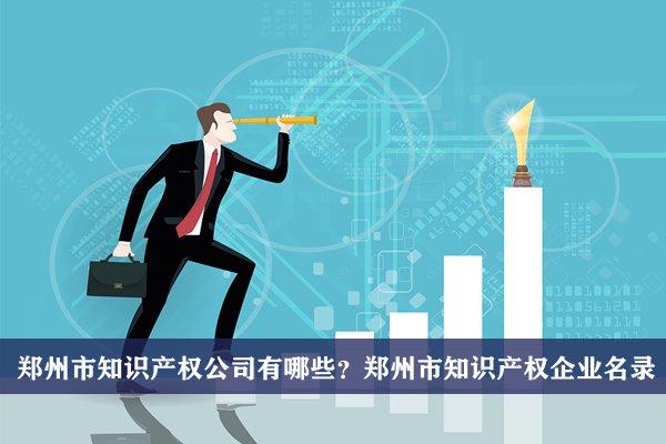 郑州市知识产权公司有哪些?郑州知识产权企业名录