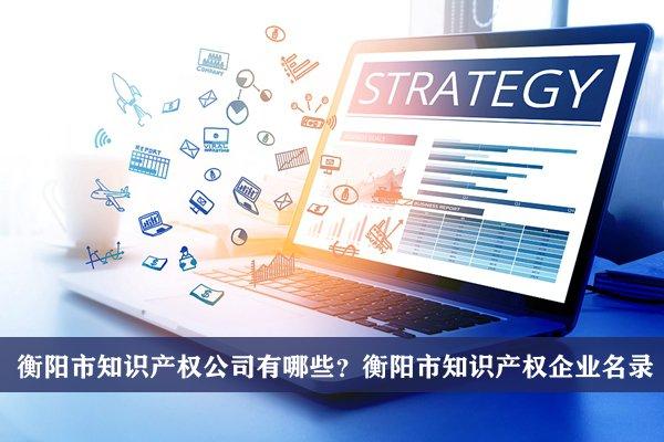 衡阳市知识产权公司有哪些?衡阳知识产权企业名录