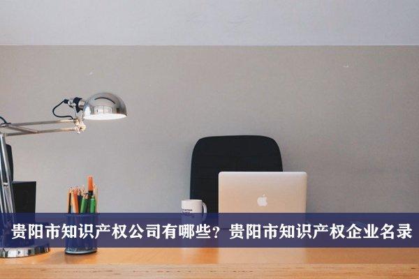 贵阳市知识产权公司有哪些?贵阳知识产权企业名录