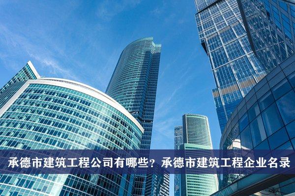 承德市建筑工程公司有哪些?承德建筑工程企业名录