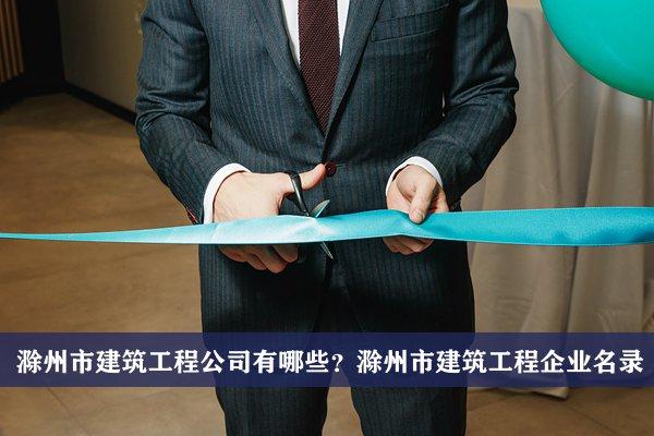 滁州市建筑工程公司有哪些?滁州建筑工程企业名录