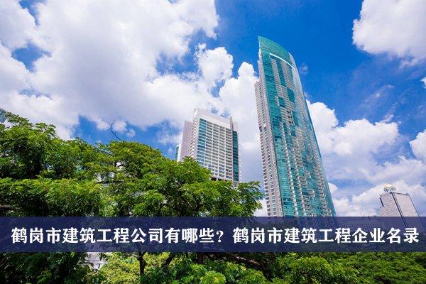 鹤岗市建筑工程公司有哪些?鹤岗建筑工程企业名录