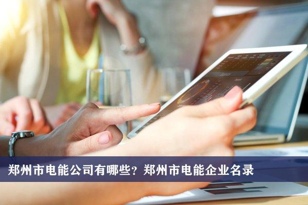 郑州市电能公司有哪些?郑州电能企业名录