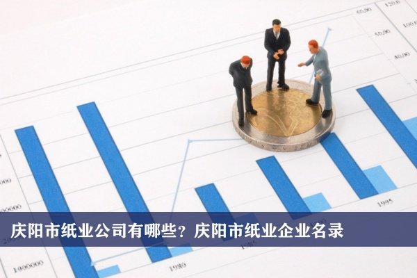 庆阳市纸业公司有哪些?庆阳纸业企业名录