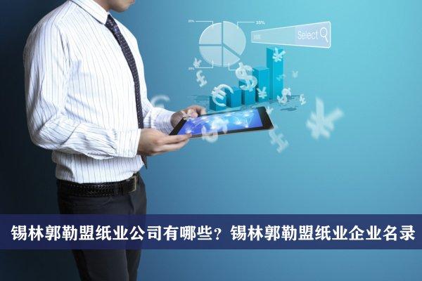 锡林郭勒盟纸业公司有哪些?锡林郭勒盟纸业企业名录