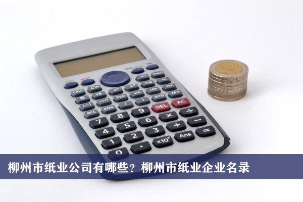柳州市纸业公司有哪些?柳州纸业企业名录