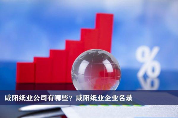 咸阳纸业公司有哪些?咸阳纸业企业名录