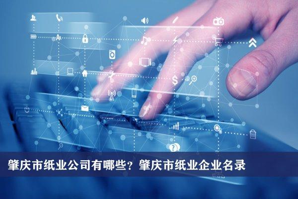 肇庆市纸业公司有哪些?肇庆纸业企业名录