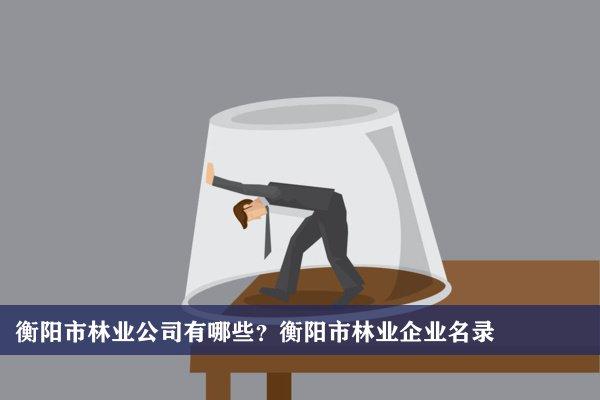 衡阳市林业公司有哪些?衡阳林业企业名录