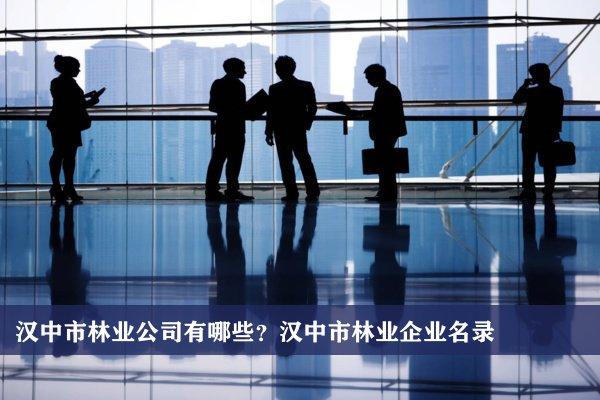汉中市林业公司有哪些?汉中林业企业名录