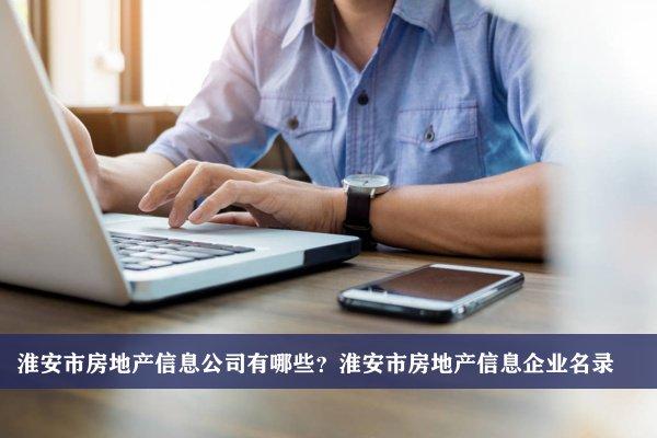 淮安市房地产信息公司有哪些?淮安房地产信息企业名录