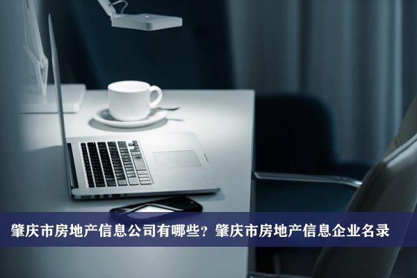 肇庆市房地产信息公司有哪些?肇庆房地产信息企业名录