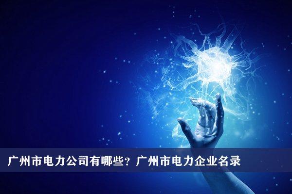 广州市电力公司有哪些?广州电力企业名录