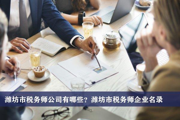 潍坊市税务师公司有哪些?潍坊税务师企业名录