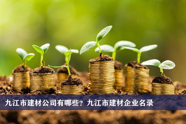 九江市建材公司有哪些?九江建材企业名录