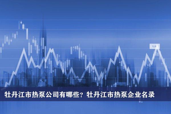 牡丹江市热泵公司有哪些?牡丹江热泵企业名录