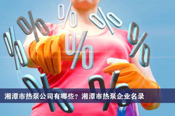 湘潭市热泵公司有哪些?湘潭热泵企业名录