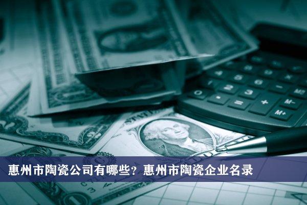 惠州市陶瓷公司有哪些?惠州陶瓷企业名录