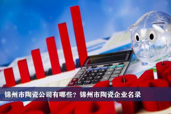 锦州市陶瓷公司有哪些?锦州陶瓷企业名录
