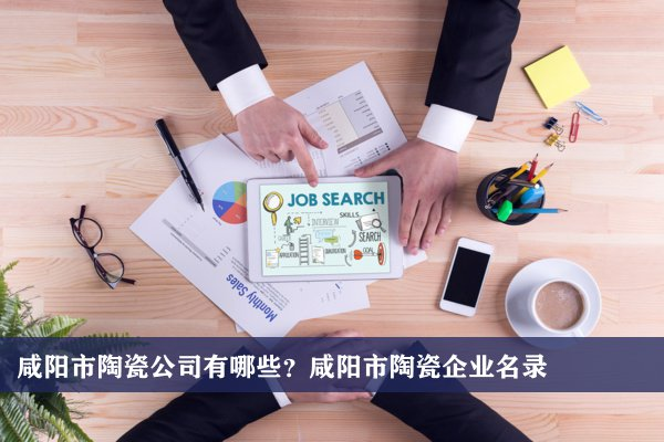 咸阳市陶瓷公司有哪些?咸阳陶瓷企业名录