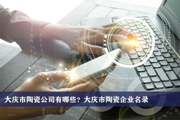 大庆市陶瓷公司有哪些?大庆陶瓷企业名录
