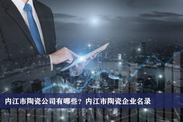 内江市陶瓷公司有哪些?内江陶瓷企业名录