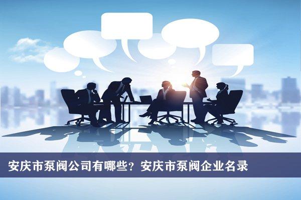 安庆市泵阀公司有哪些?安庆泵阀企业名录