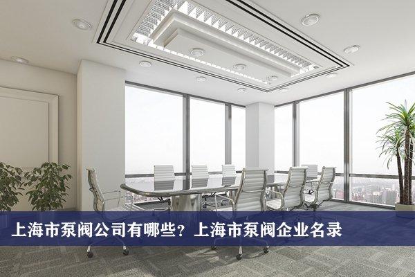 上海市泵阀公司有哪些?上海泵阀企业名录
