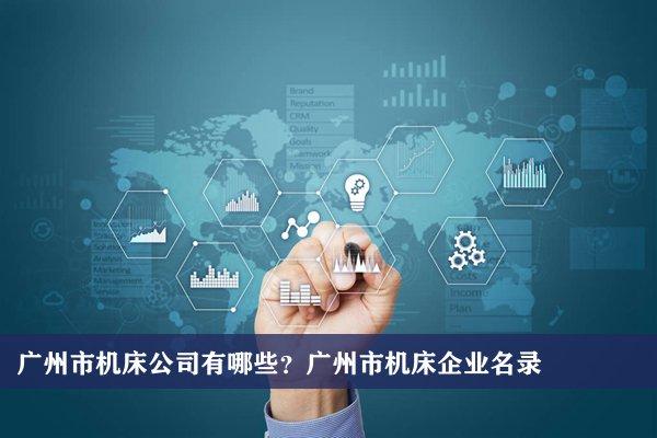 广州市机床公司有哪些?广州机床企业名录