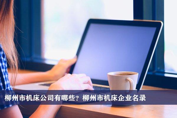 柳州市机床公司有哪些?柳州机床企业名录