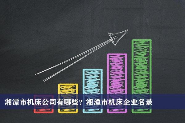 湘潭市机床公司有哪些?湘潭机床企业名录