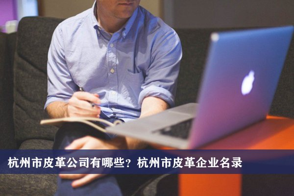 杭州市皮革公司有哪些?杭州皮革企业名录