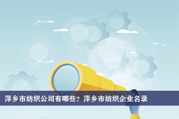 萍乡市纺织公司有哪些?萍乡纺织企业名录