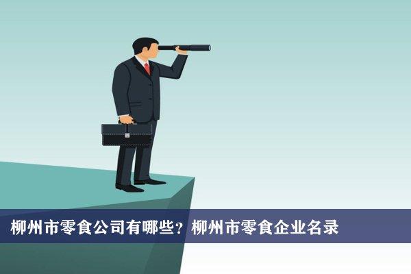 柳州市零食公司有哪些?柳州零食企业名录