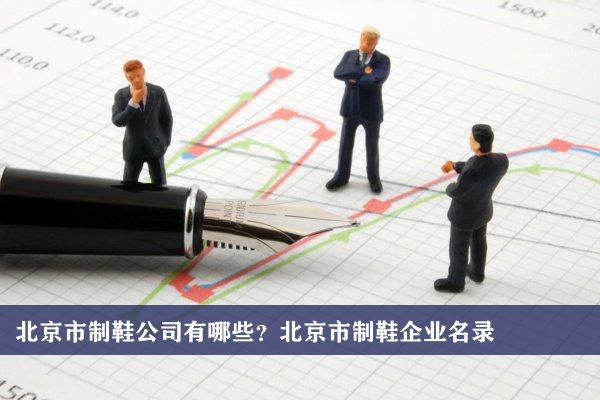 北京市制鞋公司有哪些?北京制鞋企业名录