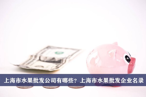 上海市水果批发公司有哪些?上海水果批发企业名录
