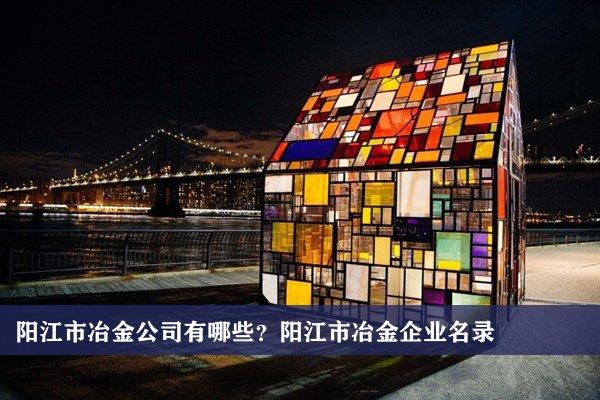 阳江市冶金公司有哪些?阳江冶金企业名录