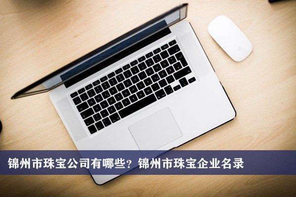 锦州市珠宝公司有哪些?锦州珠宝企业名录