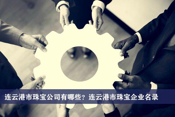 连云港市珠宝公司有哪些?连云港珠宝企业名录