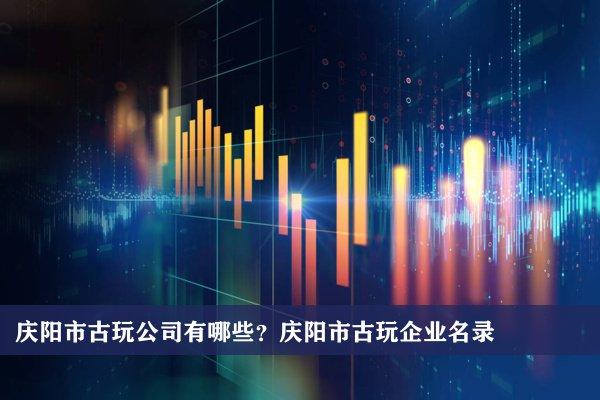 庆阳市古玩公司有哪些?庆阳古玩企业名录