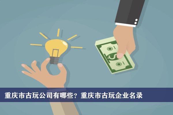 重庆市古玩公司有哪些?重庆古玩企业名录