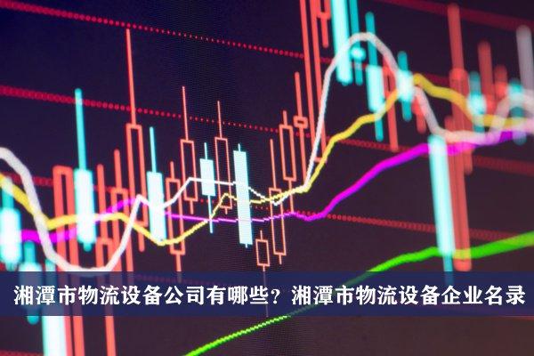 湘潭市物流设备公司有哪些?湘潭物流设备企业名录